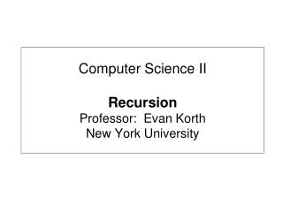 Computer Science II Recursion Professor:  Evan Korth New York University