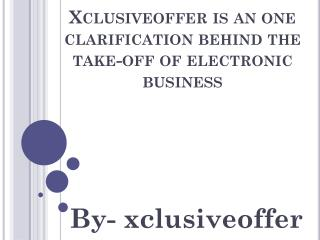 Xclusiveoffer is an one clarification behind the take-off of electronic business