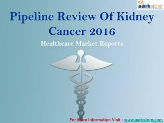Pipeline Review Of Kidney Cancer 2016: Aarkstore