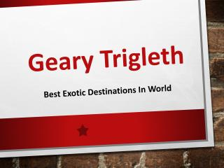 Best Exotic Destinations in World Covered by Geary Trigleth