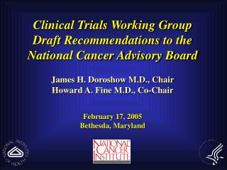 Clinical Trials Working Group  Draft Recommendations to the  National Cancer Advisory Board James H. Doroshow M.D., Chai
