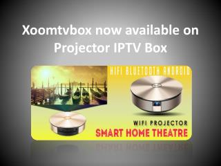 Xoomtvbox now available on Projector IPTV Box