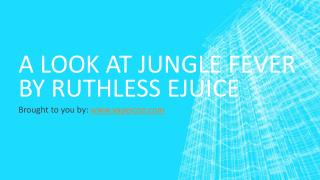 A Look At Jungle Fever By Ruthless eJuice