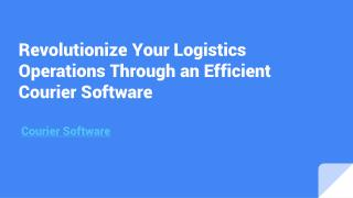 Revolutionize your Logistics Operations through an Efficient Courier Software