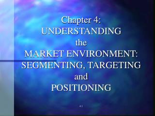 Chapter 4: UNDERSTANDING the MARKET ENVIRONMENT: SEGMENTING, TARGETING and POSITIONING 4.1