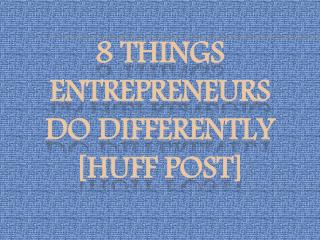 8 Things Entrepreneurs Do Differently [Huff Post]