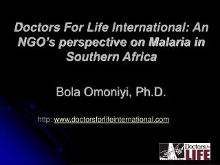 Doctors For Life International: An NGO's perspective on Malaria in Southern Africa Bola Omoniyi, Ph.D.