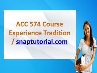 ACC 574 Course Experience Tradition / snaptutorial.com