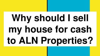 Why should I sell my house for cash to ALN Properties? - https://alnproperties.com/