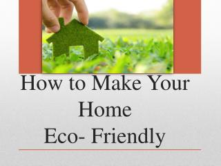 How to Make Your Home Eco- Friendly