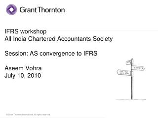IFRS workshop All India Chartered Accountants Society  Session: AS convergence to IFRS  Aseem Vohra July 10, 2010