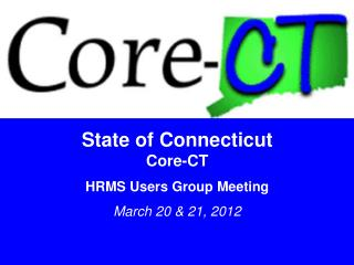 State of Connecticut Core-CT HRMS Users Group Meeting March 20 & 21, 2012