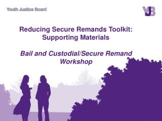 Reducing Secure Remands Toolkit: Supporting Materials Bail and Custodial/Secure Remand Workshop