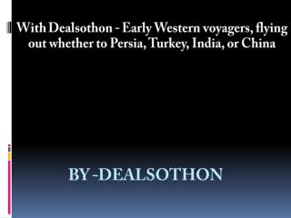 With Dealsothon - Early Western voyagers, flying out whether to Persia, Turkey, India, or China