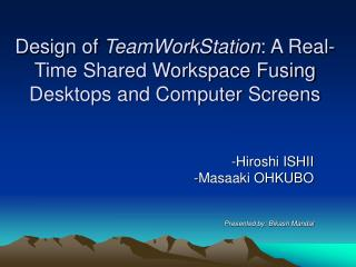 Design of  TeamWorkStation : A Real-Time Shared Workspace Fusing Desktops and Computer Screens