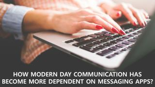 HOW MODERN DAY COMMUNICATION HAS BECOME MORE DEPENDENT ON MESSAGING APPS?