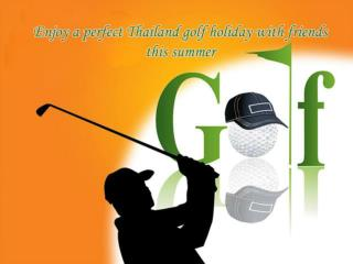 Enjoy a perfect Thailand golf holiday with friends this summer