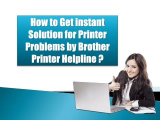 How to Get instant Solution for Printer Problems by Brother Printer Helpline?