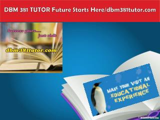 DBM 381 TUTOR Future Starts Here/dbm381tutor.com
