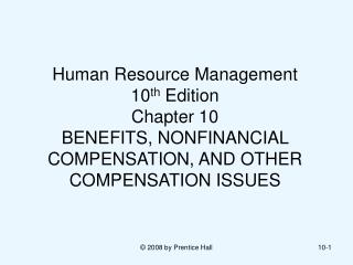 Human Resource Management  10 th  Edition Chapter 10 BENEFITS, NONFINANCIAL COMPENSATION, AND OTHER COMPENSATION ISSUES