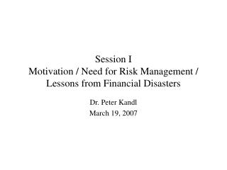 Session I Motivation / Need for Risk Management / Lessons from Financial Disasters