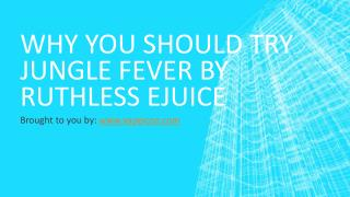 Why You Should Try Jungle Fever By Ruthless Ejuice