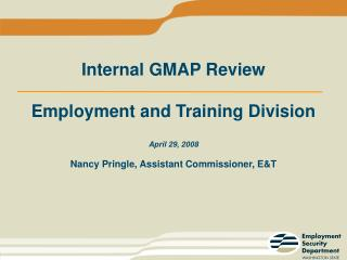Internal GMAP Review Employment and Training Division April 29, 2008 Nancy Pringle, Assistant Commissioner, E&T