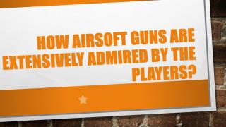 How Airsoft Guns are Extensively Admired by the Players?