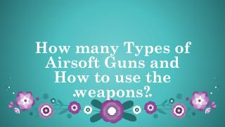 How many Types of Airsoft Guns and How to use the weapons?