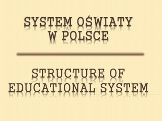 SYSTEM O?WIATY  W POLSCE STRUCTURE OF EDUCATIONAL SYSTEM