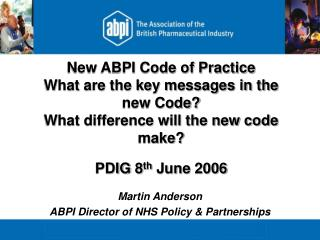 New ABPI Code of Practice  What are the key messages in the new Code? What difference will the new code make? PDIG 8 th