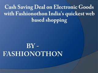 Cash Saving Deal on Electronic Goods with Fashionothon India's quickest web based shopping