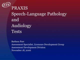 PRAXIS  Speech-Language Pathology  and  Audiology  Tests Barbara Parr Assessment Specialist, Licensure Development Group