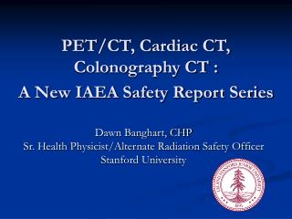 PET/CT, Cardiac CT, Colonography CT :  A New IAEA Safety Report Series