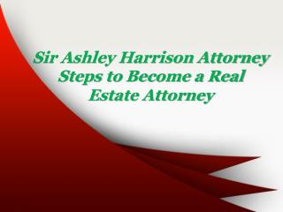 Sir Ashley Harrison Attorney Steps to Become a Real Estate Attorney