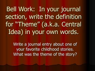 "Bell Work:  In your journal section, write the definition for ""Theme"" (a.k.a. Central Idea) in your own words."