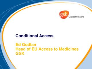 Conditional Access  Ed Godber Head of EU Access to Medicines GSK