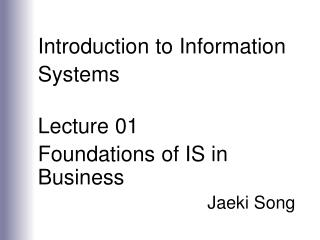 Introduction to Information Systems  Lecture 01 Foundations of IS in Business Jaeki Song