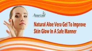 Natural Aloe Vera Gel To Improve Skin Glow In A Safe Manner