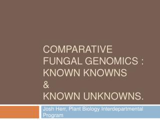 Comparative Fungal Genomics : known knowns   known unknowns.