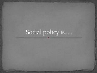 Social policy is.....