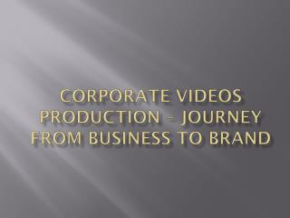 CORPORATE VIDEOS JOURNEY FROM BUSINESS TO BRAND