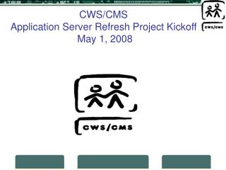 CWS/CMS  Application Server Refresh Project Kickoff  May 1, 2008