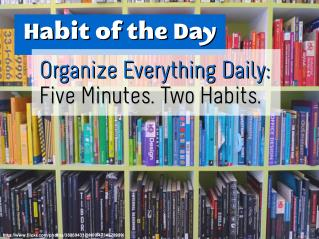 Organize Everything Daily: Five Minutes. Two Habits. (Habit of the Day)