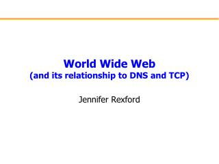 World Wide Web (and its relationship to DNS and TCP)