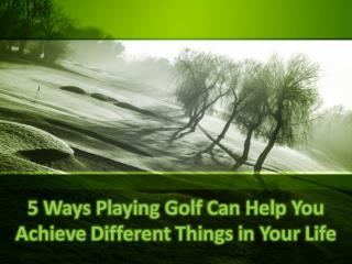 5 Ways Playing Golf Can Help You Achieve Different Things in Your Life