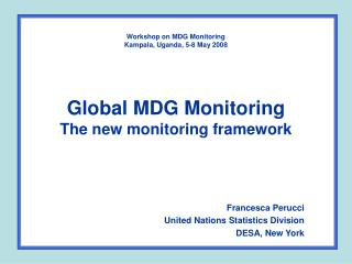 Workshop on MDG Monitoring  Kampala, Uganda, 5-8 May 2008 Global MDG Monitoring The new monitoring framework