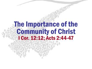 The Importance of the Community of Christ I Cor. 12:12; Acts 2:44-47