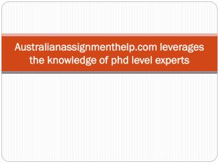 Australianassignmenthelp.com leverages the knowledge of phd level experts