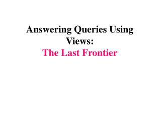 Answering Queries Using Views: The Last Frontier